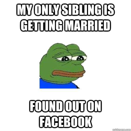 My only sibling is getting married Found out on Facebook