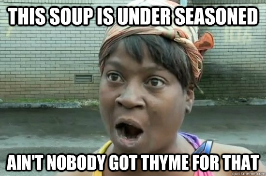 This soup is under seasoned  Ain't nobody got THyme for that - This soup is under seasoned  Ain't nobody got THyme for that  Aint nobody got time for that