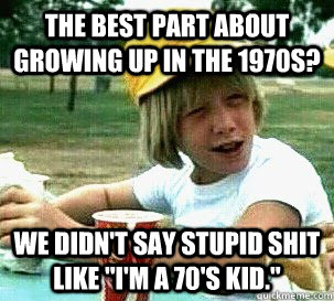 The best part about growing up in the 1970s? We didn't say stupid shit like