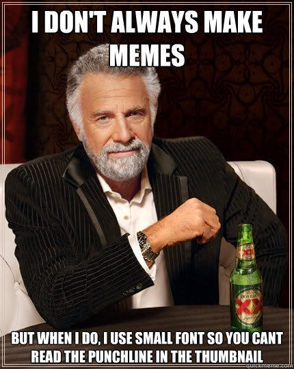 i don't always make memes but when i do, i use small font so you cant read the punchline in the thumbnail - i don't always make memes but when i do, i use small font so you cant read the punchline in the thumbnail  The Most Interesting Man In The World