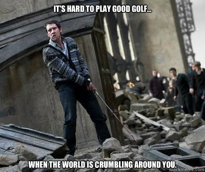 It's hard to play good golf... When the World is crumbling around you.  Neville owns