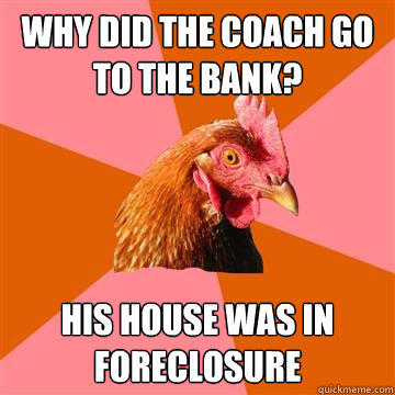 Why did the coach go to the bank? His house was in foreclosure - Why did the coach go to the bank? His house was in foreclosure  Anti-Joke Chicken