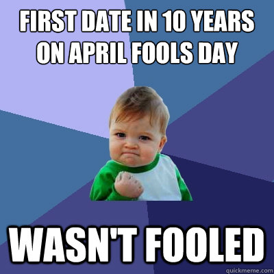 First date in 10 years on April fools day Wasn't fooled - First date in 10 years on April fools day Wasn't fooled  Success Kid