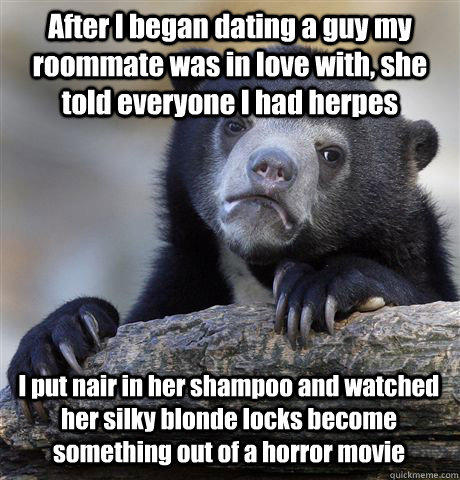 After I began dating a guy my roommate was in love with, she told everyone I had herpes I put nair in her shampoo and watched her silky blonde locks become something out of a horror movie - After I began dating a guy my roommate was in love with, she told everyone I had herpes I put nair in her shampoo and watched her silky blonde locks become something out of a horror movie  Confession Bear
