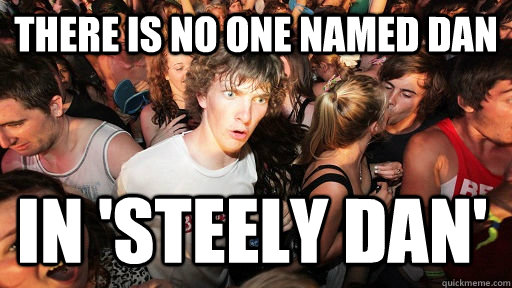 There is no one named dan in 'Steely Dan' - There is no one named dan in 'Steely Dan'  Sudden Clarity Clarence