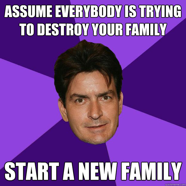 assume everybody is trying to destroy your family Start a new family - assume everybody is trying to destroy your family Start a new family  Clean Sheen