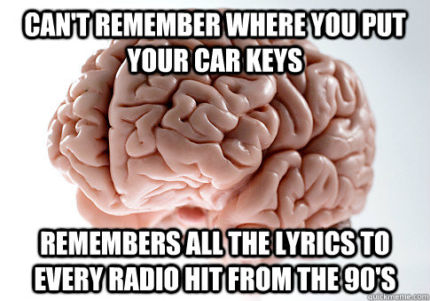 Can't remember where you put your car keys Remembers all the lyrics to every radio hit from the 90's - Can't remember where you put your car keys Remembers all the lyrics to every radio hit from the 90's  Scumbag Brain