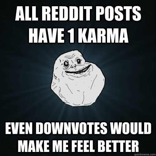 All reddit posts have 1 karma even downvotes would make me feel better - All reddit posts have 1 karma even downvotes would make me feel better  Forever Alone