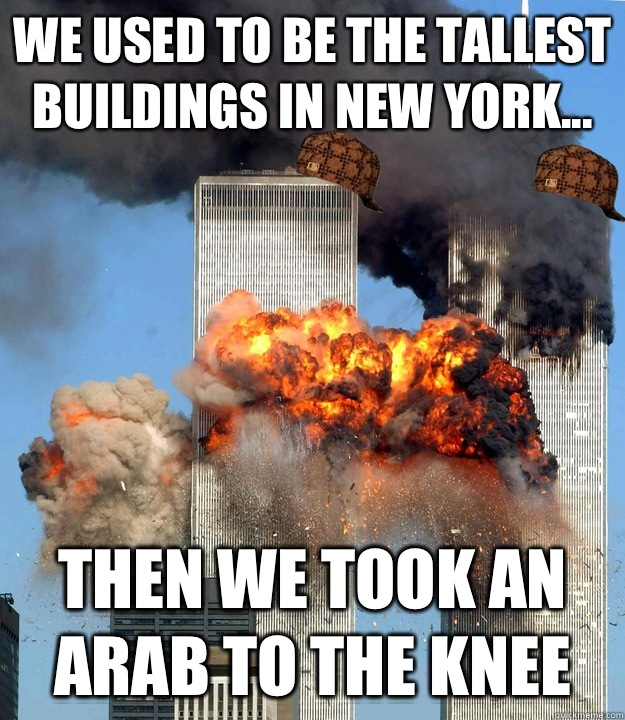 We used to be the tallest buildings in New York... Then we took an Arab to the knee