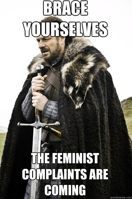 brace yourselves  The feminist complaints are coming - brace yourselves  The feminist complaints are coming  braceyourself