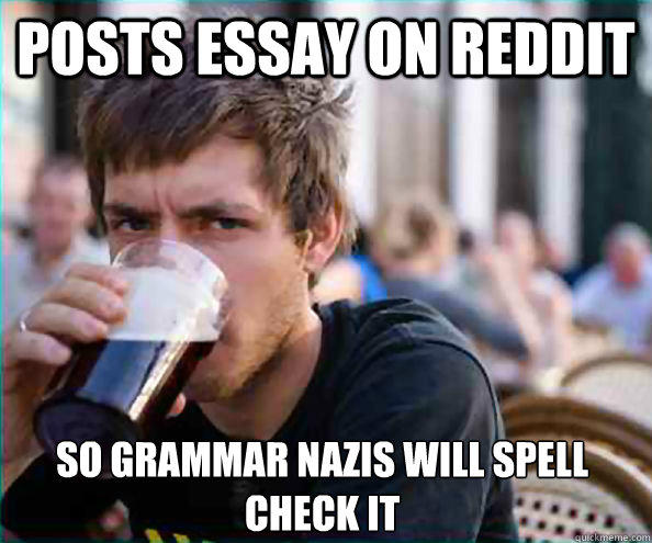 Posts essay on reddit So grammar nazis will spell check it - Posts essay on reddit So grammar nazis will spell check it  Lazy College Senior