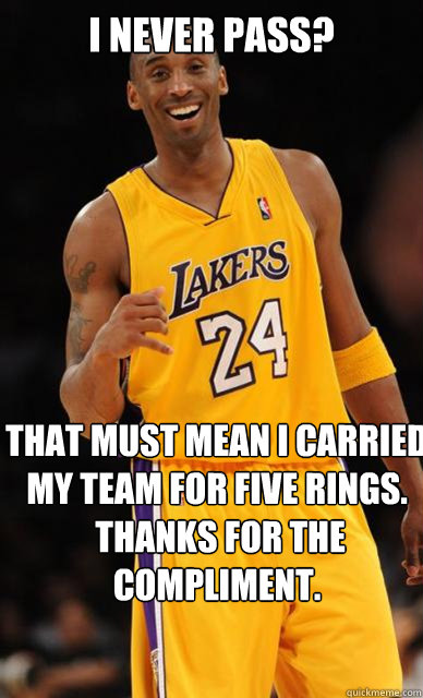 I never pass? That must mean I carried my team for five rings.  Thanks for the compliment.