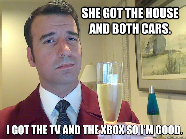 She got the house and both cars. I got the TV and the xbox so I'm good.