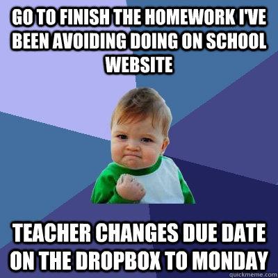 Go to finish the homework I've been avoiding doing on school website Teacher changes due date on the dropbox to Monday  Success Kid
