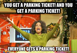 YOU GET A PARKING TICKET! AND YOU GET A PARKING TICKET!  EVERYONE GETS A PARKING TICKET!