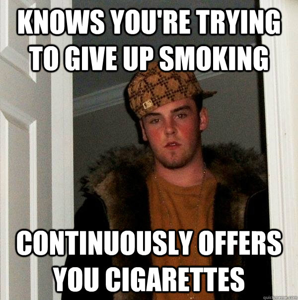 Knows you're trying to give up smoking Continuously offers you cigarettes - Knows you're trying to give up smoking Continuously offers you cigarettes  Scumbag Steve