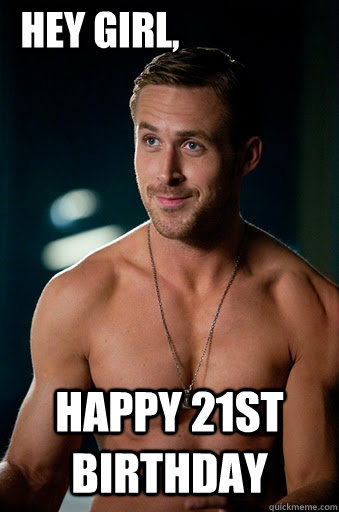 happy 21st birthday Hey Girl, - happy 21st birthday Hey Girl,  Ego Ryan Gosling