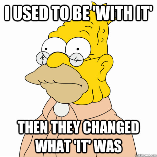 I used to be 'with it' Then they changed what 'it' was - I used to be 'with it' Then they changed what 'it' was  Abe Simpson