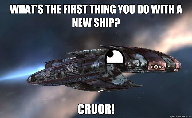 What's the first thing you do with a new ship? Cruor!
