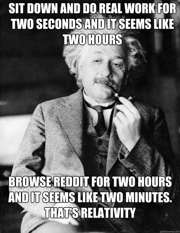Sit down and do real work for two seconds and it seems like two hours Browse Reddit for two hours and it seems like two minutes. That's relativity - Sit down and do real work for two seconds and it seems like two hours Browse Reddit for two hours and it seems like two minutes. That's relativity  Einstein