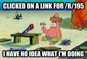 Clicked on a link for /r/195 I have no idea what i'm doing  I have no idea what Im doing - Patrick Star