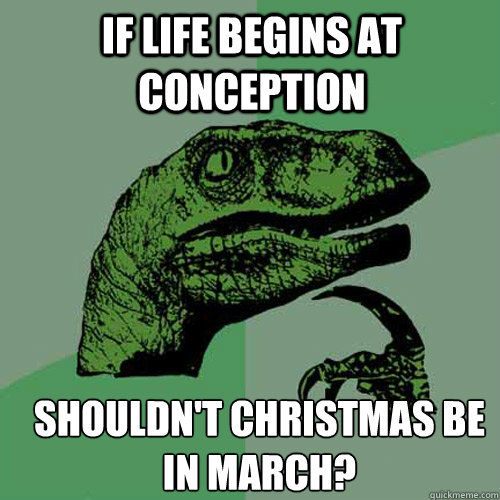 If life begins at conception shouldn't christmas be in march? - If life begins at conception shouldn't christmas be in march?  Misc