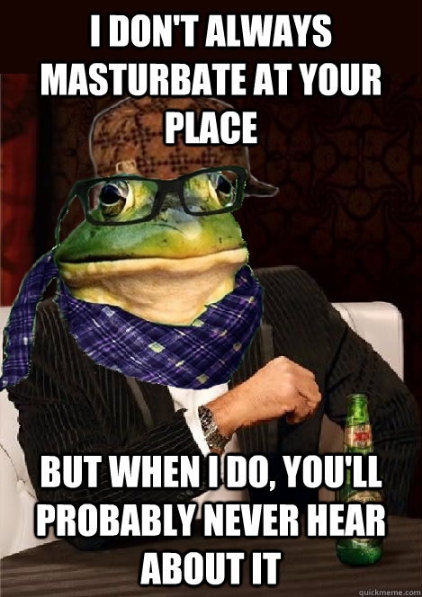 i don't always masturbate at your place but when i do, you'll probably never hear about it