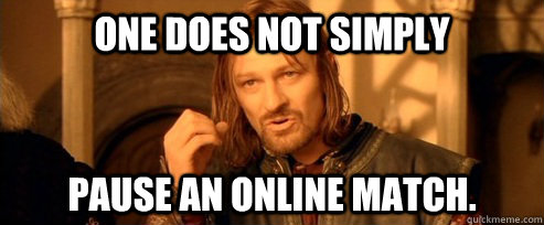 One does not simply pause an online match. - One does not simply pause an online match.  One Does Not Simply