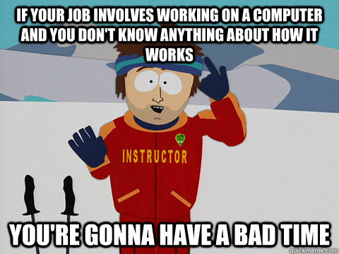 If your job involves working on a computer and you don't know anything about how it works you're gonna have a bad time - If your job involves working on a computer and you don't know anything about how it works you're gonna have a bad time  Youre gonna have a bad time