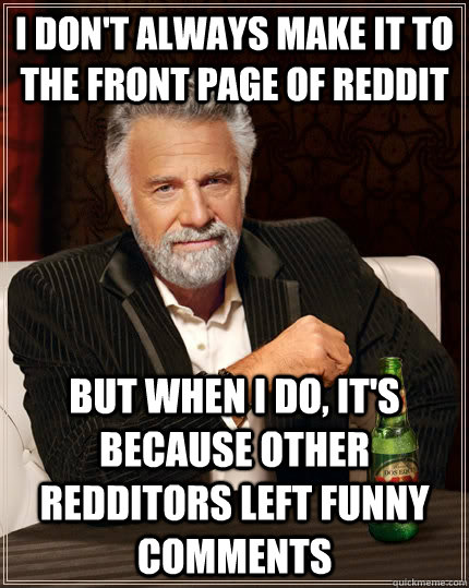 I don't always make it to the front page of reddit but when I do, it's because other redditors left funny comments - I don't always make it to the front page of reddit but when I do, it's because other redditors left funny comments  The Most Interesting Man In The World