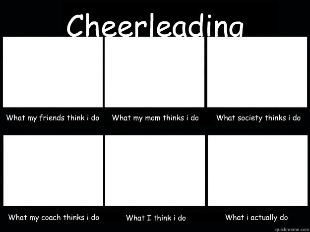 Cheerleading  What my friends think i do What my mom thinks i do What society thinks i do What my coach thinks i do What I think i do What i actually do  cheerleading