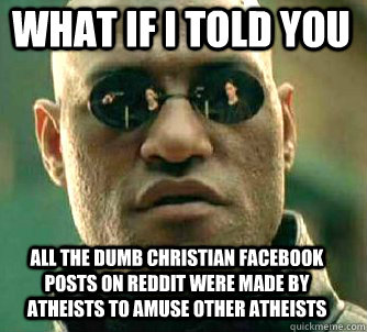 what if i told you all the dumb christian facebook posts on reddit were made by atheists to amuse other atheists - what if i told you all the dumb christian facebook posts on reddit were made by atheists to amuse other atheists  Matrix Morpheus
