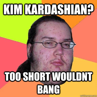kim kardashian? too short wouldnt bang  Butthurt Dweller