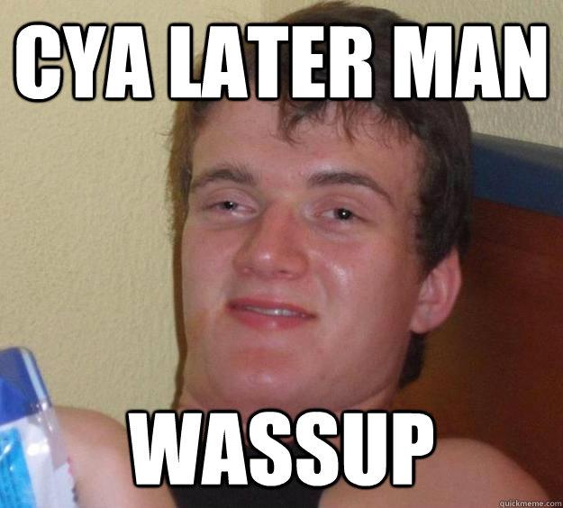 Cya Later Man Wassup 10 Guy Quickmeme