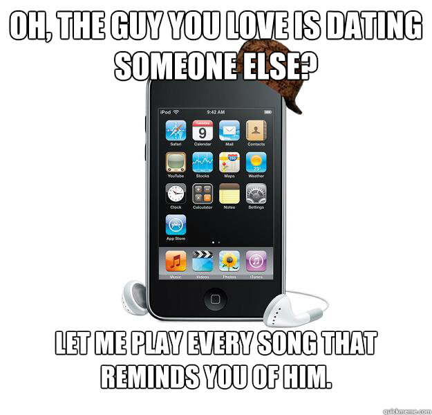 Oh, the guy you love is dating someone else? Let me play every song that reminds you of him.   - Oh, the guy you love is dating someone else? Let me play every song that reminds you of him.    Scumbag iPod