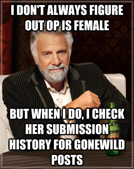 I don't always figure out OP is female but when I do, I check her submission history for gonewild posts - I don't always figure out OP is female but when I do, I check her submission history for gonewild posts  The Most Interesting Man In The World