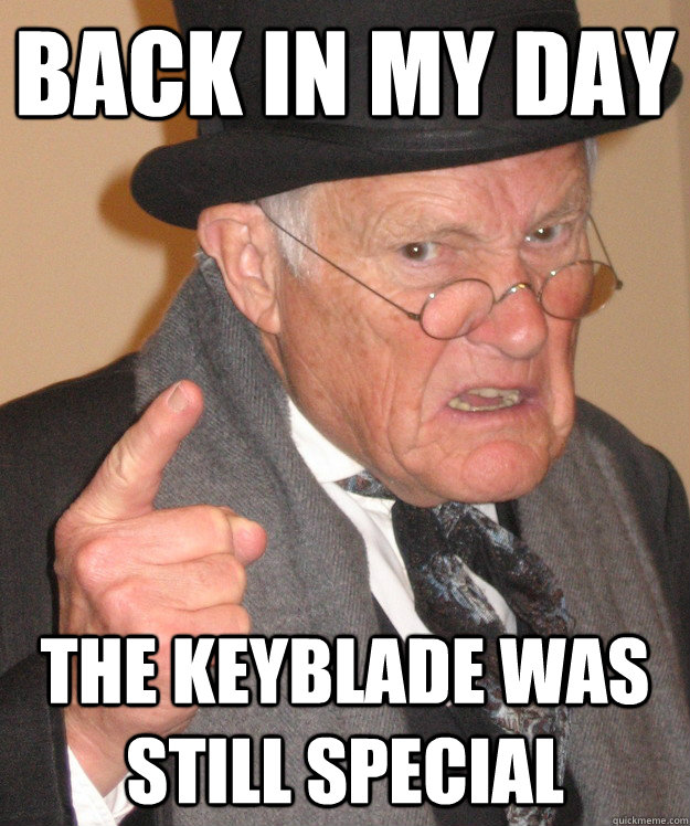 back in my day The keyblade was still special - back in my day The keyblade was still special  back in my day