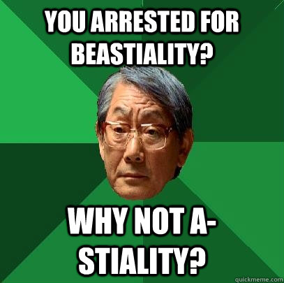 you arrested for beastiality? why not a-stiality?  High Expectations Asian Father