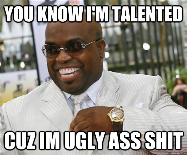 you know i'm talented cuz im ugly ass shit