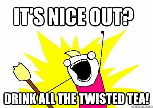 it's nice out? drink all the twisted tea! - it's nice out? drink all the twisted tea!  Do all the things