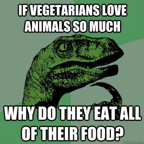 If vegetarians love animals so much why do they eat all of their food?  Philosoraptor