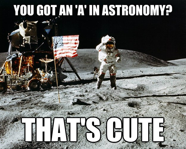 You got an 'a' in Astronomy? that's cute  - You got an 'a' in Astronomy? that's cute   Unimpressed Astronaut