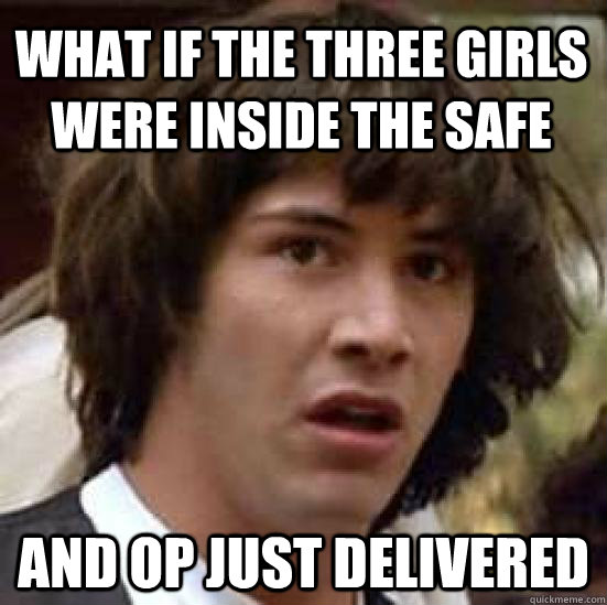 What if the three girls were inside the safe and OP just delivered - What if the three girls were inside the safe and OP just delivered  conspiracy keanu
