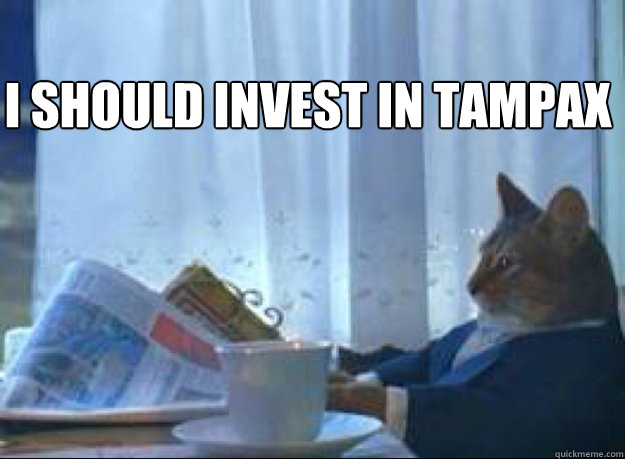 I should invest in Tampax  - I should invest in Tampax   I should buy a boat cat