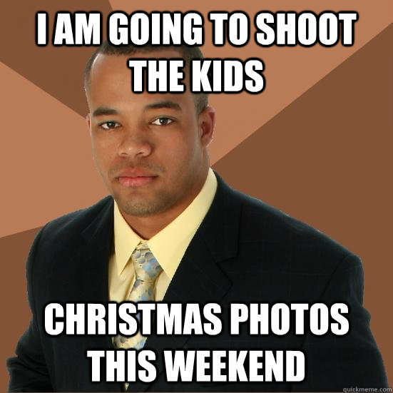 I am going to shoot the kids Christmas photos this weekend - I am going to shoot the kids Christmas photos this weekend  Successful Black Man Meth