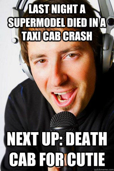 Last night a supermodel died in a taxi cab crash Next up: Death cab for cutie