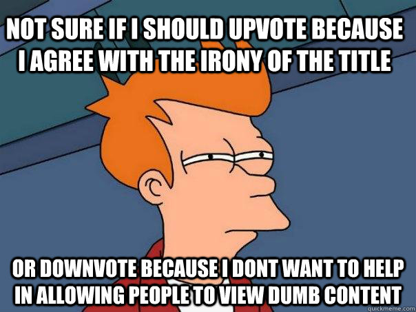 Not sure if i should upvote because i agree with the irony of the title or downvote because i dont want to help in allowing people to view dumb content - Not sure if i should upvote because i agree with the irony of the title or downvote because i dont want to help in allowing people to view dumb content  Futurama Fry