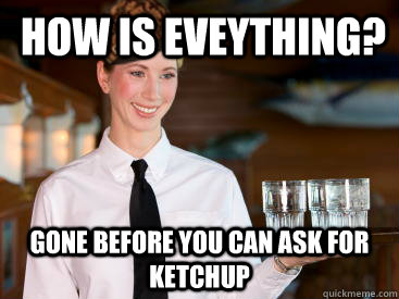 how is eveything? gone before you can ask for ketchup