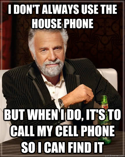 I don't always use the house phone But when i do, it's to call my cell phone so i can find it - I don't always use the house phone But when i do, it's to call my cell phone so i can find it  The Most Interesting Man In The World