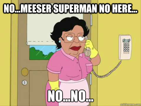 No...Meeser Superman no here... No...no...